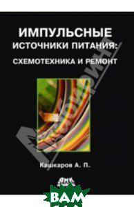 Кашкаров Андрей Петрович Импульсные источники питания. Схемотехника и ремонт
