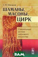 С. М. Макаров Шаманы, масоны, цирк. Сакральные истоки циркового искусства