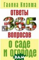 Кизима Галина Александровна Ответы на 365 вопросов о саде и огороде