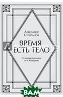 Троганов Александр Николаевич Время есть тело. Поэма. О теории времени Н.А. Козырева