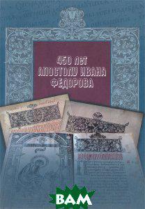 450 лет Апостолу Ивана Федорова. История раннего книгопечатания в России