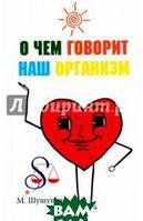 Шушунова Маргарита Сергеевна О чем говорит наш организм. Сказки на современный лад для детей и взрослых