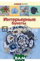 Н. Ю. Киселева Интерьерные букеты. Хобби клуб