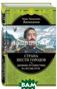Валиханов Чокан Чингисович Страна шести городов. Дневник путешествия на Иссык-Куль