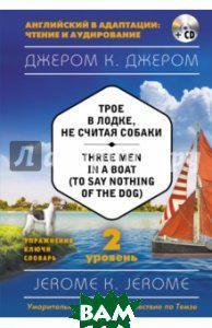Джером Клапка Джером Трое в лодке, не считая собаки = Three Men in a Boat (to say Nothing of the Dog). 2-й уровень (+CD)
