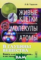 Л. В. Тарасов В глубины вещества. Живые клетки, молекулы, атомы. Книга для школьников... и не только