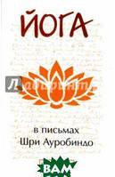 Шри Ауробиндо и Мать Йога в письмах. Книга 1. Часть 3