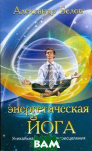 Белов Александр Энергетическая йога. Уникальная система самоисцеления