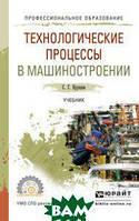 Ярушин С.Г. Технологические процессы в машиностроении. Учебник для СПО