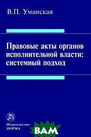 В. П. Уманская Правовые акты органов исполнительной власти: системный подход: Монография