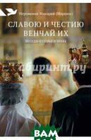 Иеромонах Макарий (Маркиш) Славою и честию венчай их: Беседы о семье и браке