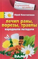 Юрий Константинов Лечим раны, порезы, травмы народными методами