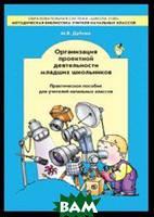 Дубова Марина Вениаминовна Организация проектной деятельности младших школьников. Практическое пособие для учителей начальных классов