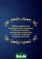 Библиографический указатель книг, вышедших в России и статей, помещенных в журналах и газетах. В первой половине 1854 года