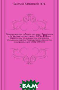 Бантыш-Каменский Н.Н. Дипломатическое собрание дел между Российским и Китайским государствами с 1619 по 1792 год. Составленное по документам,