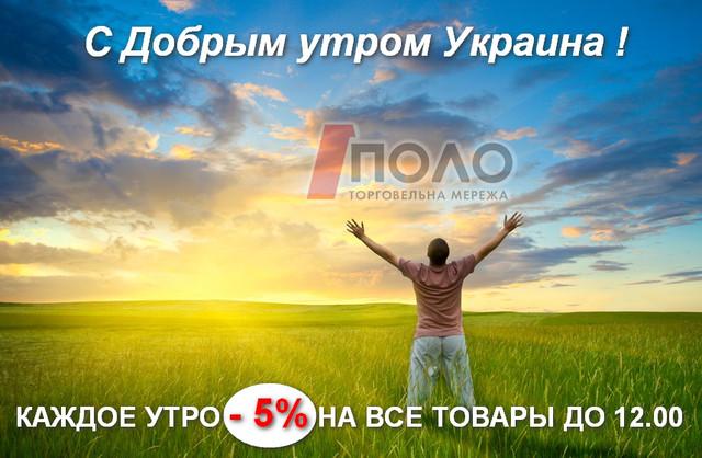С Добрым утром Украина ! Каждое утро -5% на все товары от ПОЛОмаркет !