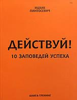 Действуй! 10 заповедей успеха. Пинтосевич И.