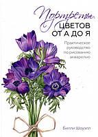 Портреты цветов от А до Я. Практическое руководство по рисованию акварелью. Билли Шоуэлл