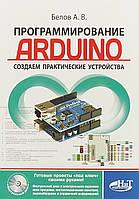 Программирование ARDUINO. Создаем практические устройства + виртуальный диск. Белов А.В.