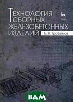 Трофимов Борис Яковлевич Технология сборных железобетонных изделий. Учебное пособие