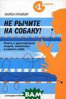 Прайор К. Не рычите на собаку! Книга о дрессировке людей, животных и самого себя