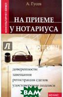 Гусев Антон На приеме у нотариуса. Доверенности, завещания, регистрация сделок, удостоверение подписи
