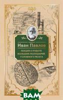 Павлов Иван Петрович Лекции о работе больших полушарий головного мозга