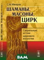 Макаров С.М. Шаманы, масоны, цирк: Сакральные истоки циркового искусства