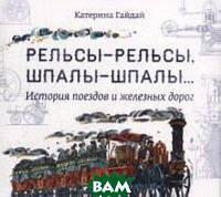 Гайдай Катерина Рельсы-рельсы, шпалы-шпалы... История поездов и железных дорог