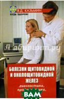 Казьмин Виктор Дмитриевич Болезни щитовидной и околощитовидной желез: диагностика, профилактика, лечение