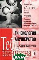 Виталий Пичуев Гинекология и акушерство. Серьезно и доступно. Тебе, женщина