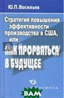 Васильев Юрий Петрович Стратегия повышения эффективности производства в США, или Как прорваться в будущее?