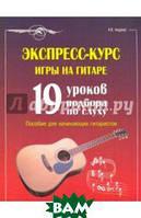 Андреев Александр Владимирович Экспресс-курс игры на гитаре: 19 уроков подбора по слуху: пособие для начинающих гитаристов