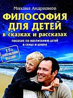Михаил Андрианов: Философия для детей в сказках и рассказах. Пособие по воспитанию детей