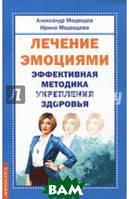 Медведев Александр, Медведева Ирина Лечение эмоциями. Эффективная методика укрепления здоровья