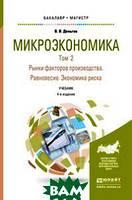 Деньгов В.В. Микроэкономика в 2-х томах. Том 2. Рынки факторов производства. Равновесие. Экономика риска 4-е изд. Учебник для бакалавриата и