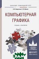 А. В Боресков, Е. В. Шикин Компьютерная графика. Учебник и практикум для прикладного бакалавриата
