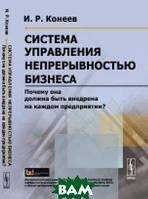 Конеев И.Р. Система управления непрерывностью бизнеса. Почему она должна быть внедрена на каждом предприятии?