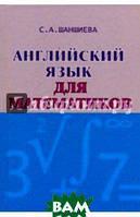 Шаншиева Сусанна Акоповна Английский язык для математиков. Интенсивный курс для начинающих. Учебник