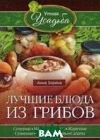 Зорина Анна Лучшие блюда из грибов. Соленые, маринованные, жареные, сушеные, жульены, супы, салаты