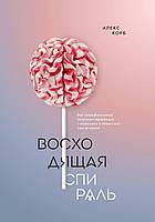 Восходящая спираль. Как нейрофизиология помогает справиться с негативом и депрессией — шаг за шагом. Корб А.