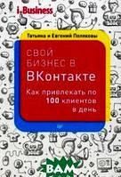 Полякова Татьяна, Поляков Евгений Свой бизнес в ВКонтакте . Как привл.по 100 клиентов в день