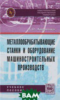 А. О. Харченко Металлообрабатывающие станки и оборудование машиностроительных производств. Учебное пособие
