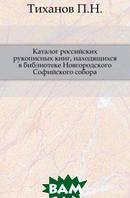 Тиханов П.Н. Каталог российских рукописных книг, находящихся в библиотеке Новгородского Софийского собора.