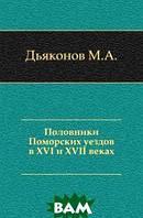 Дьяконов М.А. Половники Поморских уездов в XVI и XVII веках.