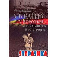 Україна у боротьбі за державність в 1917-1921 рр. Михайло Шкільник. Кліо
