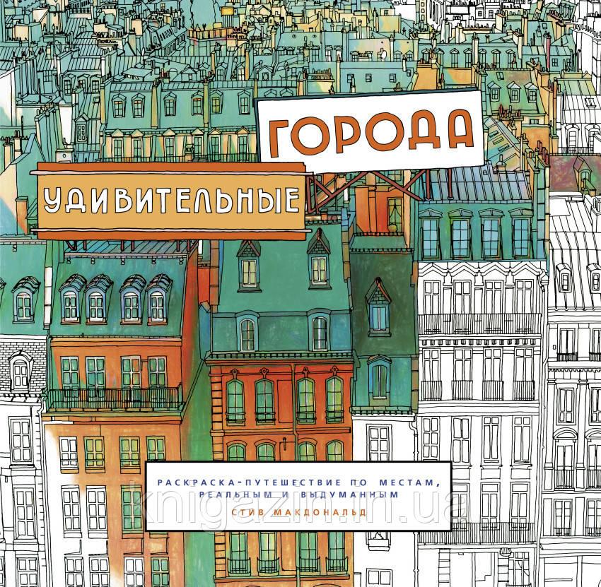 Макдональд Стив: Удивительные города. Раскраска-путешествие по местам, реальным и выдуманным