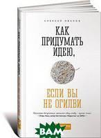 Алексей Иванов Как придумать идею, если вы не Огилви