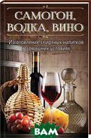 Самогон, водка, вино. Изготовление спиртных напитков в домашних условиях