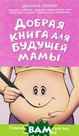 Дмитрий Лубнин Добрая книга для будущей мамы. Позитивное руководство для тех, кто хочет ребенка
